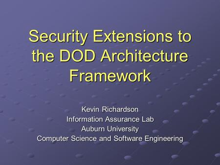 Security Extensions to the DOD Architecture Framework Kevin Richardson Information Assurance Lab Auburn University Computer Science and Software Engineering.