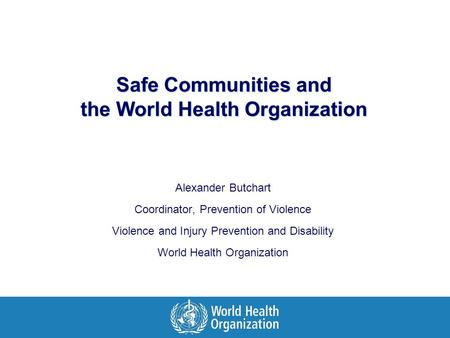 Safe Communities and the World Health Organization Alexander Butchart Coordinator, Prevention of Violence Violence and Injury Prevention and Disability.