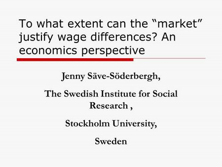 "To what extent can the ""market"" justify wage differences? An economics perspective Jenny Säve-Söderbergh, The Swedish Institute for Social Research, Stockholm."