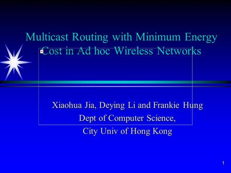 1 Multicast Routing with Minimum Energy Cost in Ad hoc Wireless Networks Xiaohua Jia, Deying Li and Frankie Hung Dept of Computer Science, City Univ of.