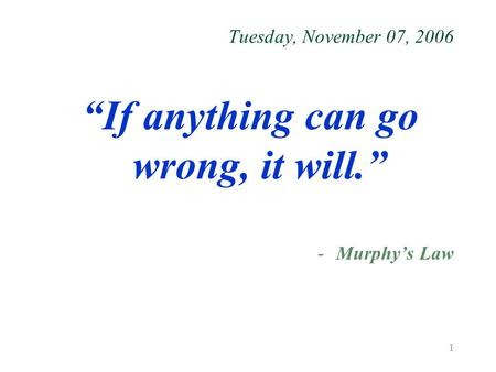 "1 Tuesday, November 07, 2006 ""If anything can go wrong, it will."" -Murphy's Law."