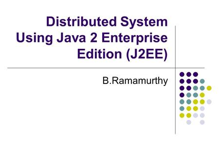 Distributed System Using Java 2 Enterprise Edition (J2EE) B.Ramamurthy.