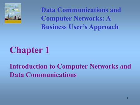 1 Chapter 1 Introduction to Computer Networks and Data Communications Data Communications and Computer Networks: A Business User's Approach.