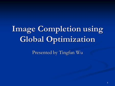 1 Image Completion using Global Optimization Presented by Tingfan Wu.