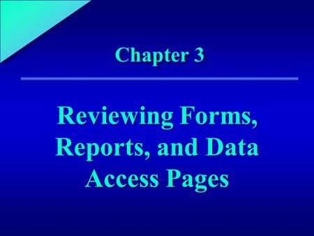 1 Chapter 3 Reviewing Forms, Reports, and Data Access Pages.