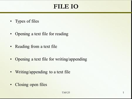 Unit 201 FILE IO Types of files Opening a text file for reading Reading from a text file Opening a text file for writing/appending Writing/appending to.
