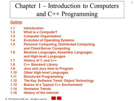  2000 Prentice Hall, Inc. All rights reserved. 1 Chapter 1 – Introduction to Computers and C++ Programming Outline 1.1Introduction 1.2What is a Computer?