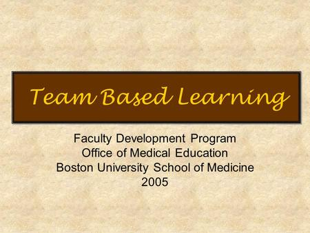 Team Based Learning Faculty <strong>Development</strong> Program Office of Medical Education Boston University School of Medicine 2005.