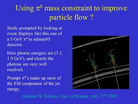 Using  0 mass constraint to improve particle flow ? Graham W. Wilson, Univ. of Kansas, July 27 th 2005 Study prompted by looking at event displays like.