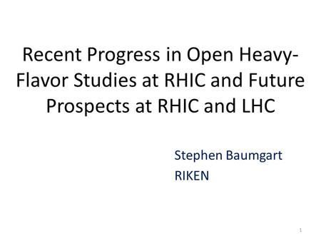 Recent Progress in Open Heavy- Flavor Studies at RHIC and Future Prospects at RHIC and LHC Stephen Baumgart RIKEN 1.