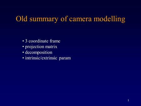 1 Old summary of camera modelling 3 coordinate frame projection matrix decomposition intrinsic/extrinsic param.