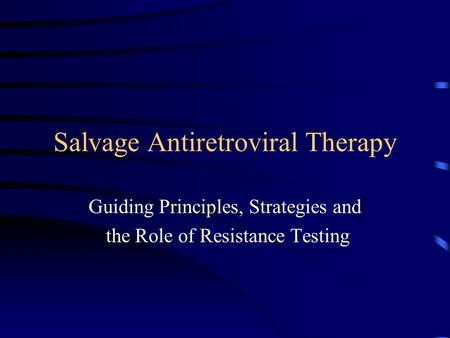Salvage Antiretroviral Therapy Guiding Principles, Strategies and the Role of Resistance Testing.