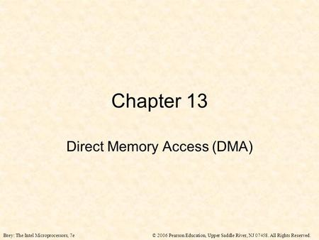 © 2006 Pearson Education, Upper Saddle River, NJ 07458. All Rights Reserved.Brey: The Intel Microprocessors, 7e Chapter 13 Direct Memory Access (DMA)