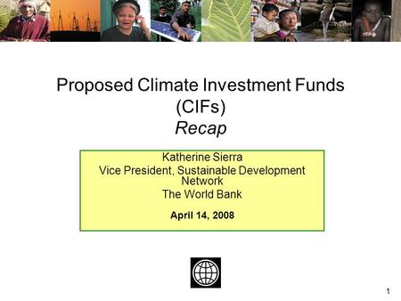 1 Katherine Sierra Vice President, Sustainable Development Network The World Bank April 14, 2008 Proposed Climate Investment Funds (CIFs) Recap.