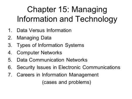 Chapter 15: Managing Information and Technology 1.Data Versus Information 2.Managing Data 3.Types of Information Systems 4.Computer Networks 5.Data Communication.