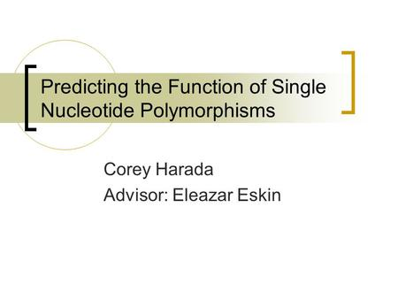 Predicting the Function of Single Nucleotide Polymorphisms Corey Harada Advisor: Eleazar Eskin.