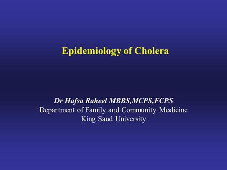 Epidemiology of Cholera Dr Hafsa Raheel MBBS,MCPS,FCPS Department of Family and Community Medicine King Saud University.