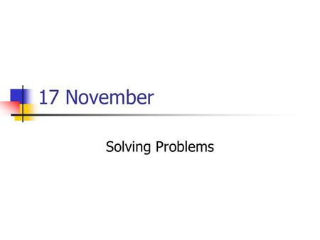 17 November Solving Problems. What is the problem? What are the constraints? What can be done to solve or mitigate the problem? How could computers help?