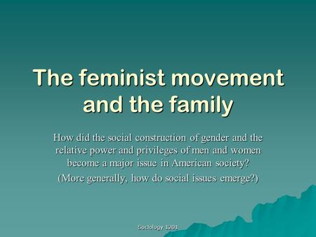 Sociology 1201 The feminist movement and the family How did the social construction of gender and the relative power and privileges of men and women become.