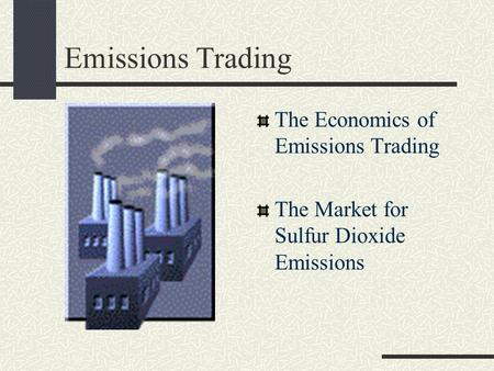 Emissions Trading The Economics of Emissions Trading The Market for Sulfur Dioxide Emissions.