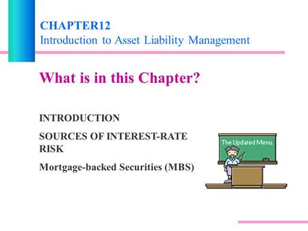CHAPTER12 Introduction to Asset Liability Management What is in this Chapter? INTRODUCTION SOURCES OF INTEREST-RATE RISK Mortgage-backed Securities (MBS)