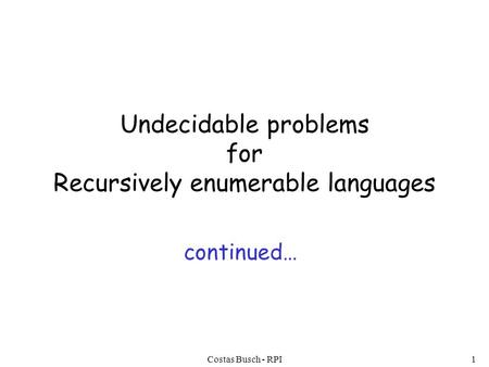 Costas Busch - RPI1 Undecidable problems for Recursively enumerable languages continued…