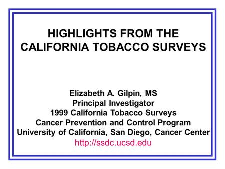 HIGHLIGHTS FROM THE CALIFORNIA TOBACCO SURVEYS Elizabeth A. Gilpin, MS Principal Investigator 1999 California Tobacco Surveys Cancer Prevention and Control.