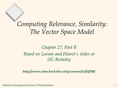 Database Management Systems, R. Ramakrishnan1 Computing Relevance, Similarity: The Vector Space Model Chapter 27, Part B Based on Larson and Hearst's slides.
