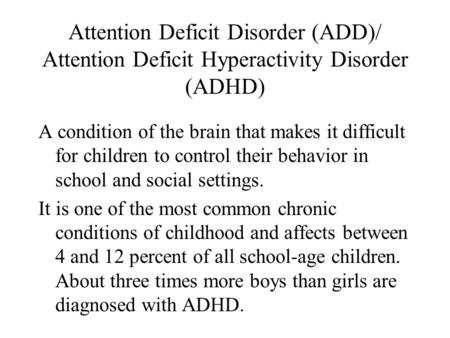 Attention Deficit Disorder (ADD)/ Attention Deficit Hyperactivity Disorder (ADHD) A condition of the brain that makes it difficult for children to control.