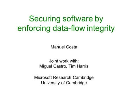 Securing software by enforcing data-flow integrity Manuel Costa Joint work with: Miguel Castro, Tim Harris Microsoft Research Cambridge University of Cambridge.