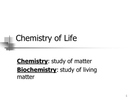 1 Chemistry of Life Chemistry: study of matter Biochemistry: study of living matter.