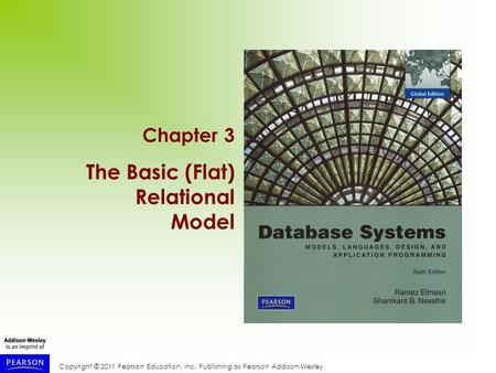 Copyright © 2011 Pearson Education, Inc. Publishing as Pearson Addison-Wesley Chapter 3 The Basic (Flat) Relational Model.