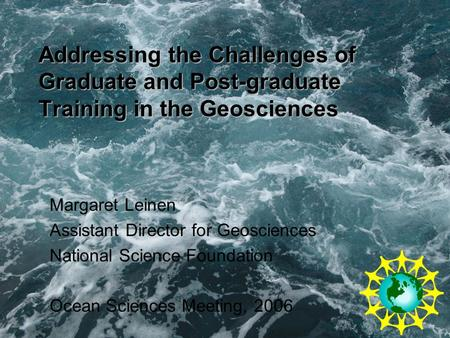 Addressing the Challenges of Graduate and Post-graduate Training in the Geosciences Margaret Leinen Assistant Director for Geosciences National Science.