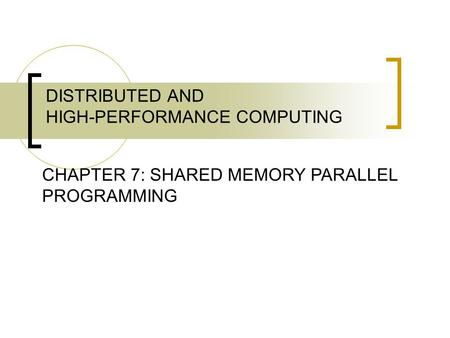 DISTRIBUTED AND HIGH-PERFORMANCE COMPUTING CHAPTER 7: SHARED MEMORY PARALLEL PROGRAMMING.