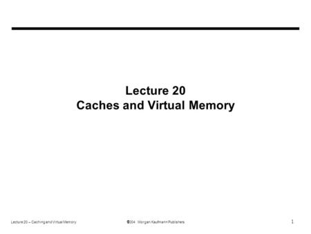 1 Lecture 20 – Caching and Virtual Memory  2004 Morgan Kaufmann Publishers Lecture 20 Caches and Virtual Memory.