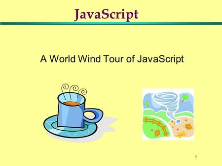 1 A World Wind Tour of <strong>JavaScript</strong> <strong>JavaScript</strong>. 2 Objectives l Introduction to <strong>JavaScript</strong> »<strong>JavaScript</strong>: Its Beginnings –Advantages and disadvantages –How.