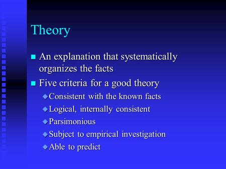 Theory n An explanation that systematically organizes the facts n Five criteria for a good theory u Consistent with the known facts u Logical, internally.