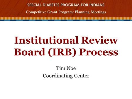 Institutional Review Board (IRB) Process Tim Noe Coordinating Center.