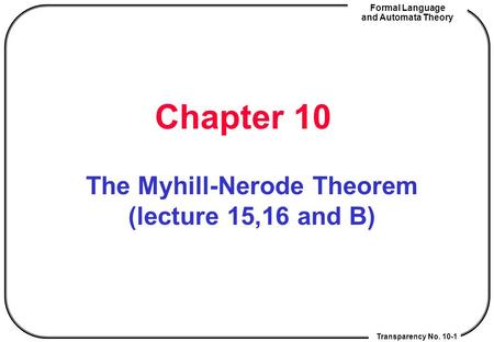 Transparency No. 10-1 Formal Language and Automata Theory Chapter 10 The Myhill-Nerode Theorem (lecture 15,16 and B)