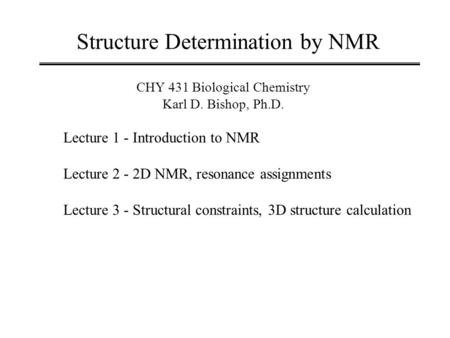 Structure Determination by NMR CHY 431 Biological Chemistry Karl D. Bishop, Ph.D. Lecture 1 - Introduction to NMR Lecture 2 - 2D NMR, resonance assignments.
