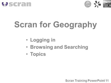 Scran for Geography Logging in Browsing and Searching Topics Scran Training PowerPoint 11.