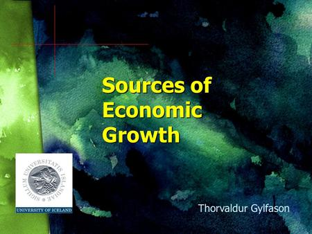 Sources of Economic Growth Thorvaldur Gylfason Growing Together, Growing Apart Time National economic output Spain vs. Argentina Thailand vs. Burma Finland.