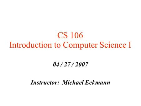 CS 106 Introduction to Computer Science I 04 / 27 / 2007 Instructor: Michael Eckmann.