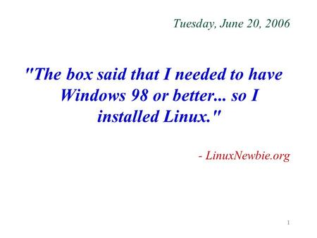 1 Tuesday, June 20, 2006 The box said that I needed to have Windows 98 or better... so I installed Linux. - LinuxNewbie.org.