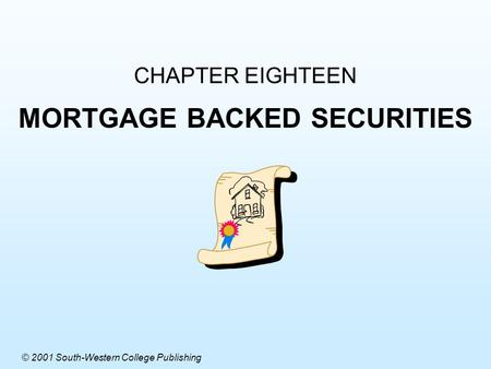 CHAPTER EIGHTEEN MORTGAGE BACKED SECURITIES © 2001 South-Western College Publishing.
