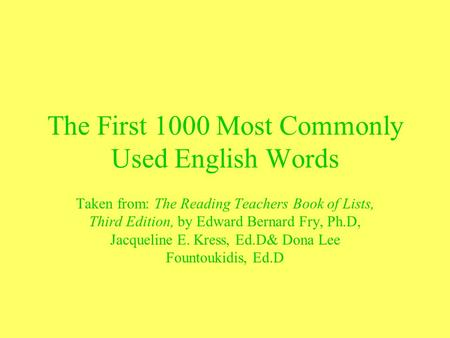 The First 1000 Most Commonly Used English Words Taken from: The Reading Teachers Book of Lists, Third Edition, by Edward Bernard Fry, Ph.D, Jacqueline.