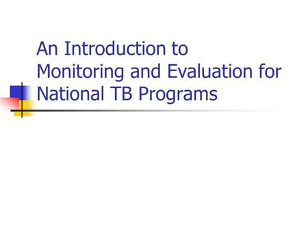 An Introduction to Monitoring and Evaluation for National TB Programs.