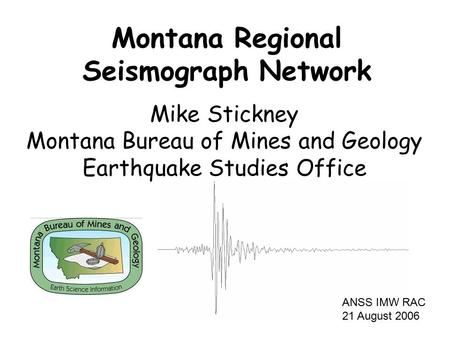 Mike Stickney Montana Bureau of Mines and Geology Earthquake Studies Office Montana Regional Seismograph Network ANSS IMW RAC 21 August 2006.