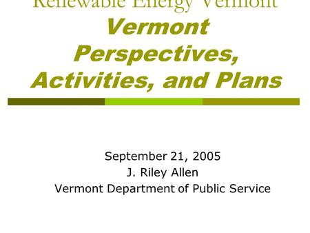 Renewable Energy Vermont Vermont Perspectives, Activities, and Plans September 21, 2005 J. Riley Allen Vermont Department of Public Service.