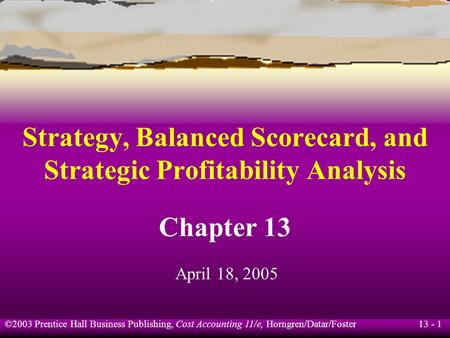 13 - 1 ©2003 Prentice Hall Business Publishing, Cost Accounting 11/e, Horngren/Datar/Foster Strategy, Balanced Scorecard, and Strategic Profitability Analysis.